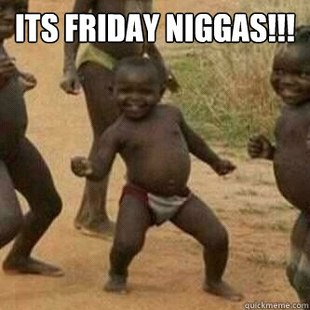 Its friday niggas