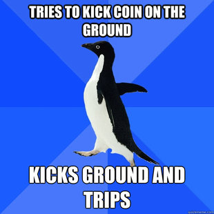 Tries to kick coin on ground, kicks ground and trips