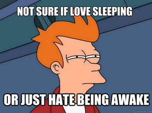 Not sure if love sleeping or just hate being awake.
