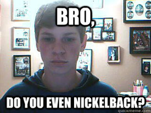 Bro, do you even nickleback