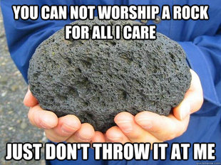 You can worship a rock for all I care